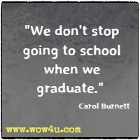 We don't stop going to school when we graduate.  Carol Burnett
