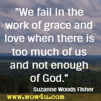 We fail in the work of grace and love when there is too much of us and not enough of God.  Suzanne Woods Fisher