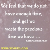 We feel that we do not have enough time, and yet we waste the precious time we have  ... Karl Pillemer Ph.D