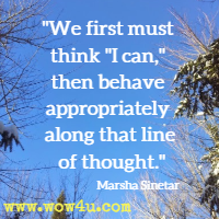 We first must think I can, then behave appropriately along that line of thought. Marsha Sinetar