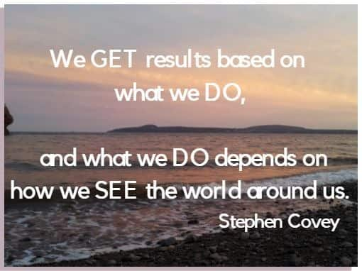 We GET results based on what we DO, and what we DO depends on how we SEE the world around us. Stephen Covey