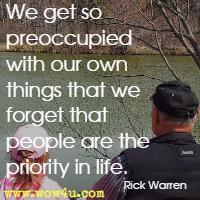 We get so preoccupied with our own things that we forget that people are the priority in life. Rick Warren