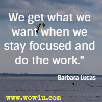 We get what we want when we stay focused and do the work.