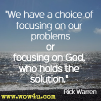 We have a choice of focusing on our problems or focusing on God, who holds the solution. Rick Warren