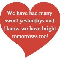 We have had many sweet yesterdays and I know we have bright tomorrows too!