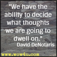 We have the ability to decide what thoughts we are going to dwell on. David DeNotaris