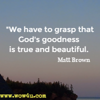 We have to grasp that God's goodness is true and beautiful. Matt Brown