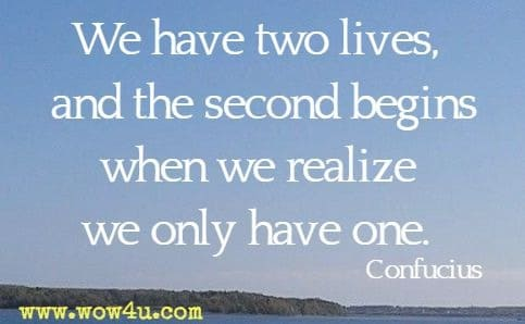We have two lives, and the second begins when we realize we only have one. Confucius