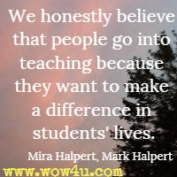 We honestly believe that people go into teaching because they want to make a difference in students' lives. Mira Halpert, Mark Halpert