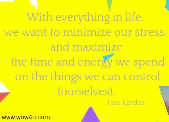 With everything in life, we want to minimize our stress, and maximize  the time and energy we spend on the things we can control (ourselves).    Lisa Kardos
