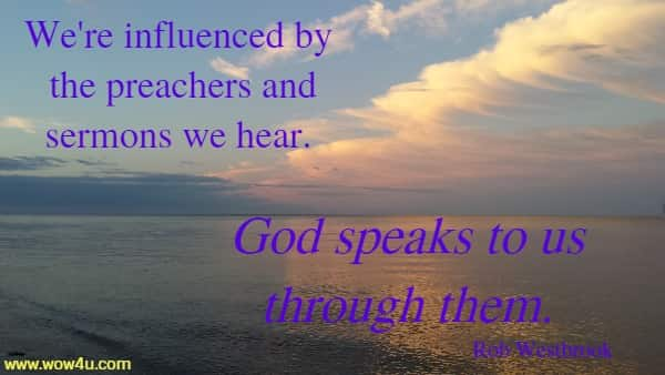 We're influenced by the preachers and sermons we hear.  God speaks to us through them. Rob Westbrook