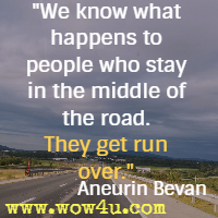 We know what happens to people who stay in the middle of the road. They get run over. Aneurin Bevan
