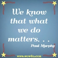 We know that what we do matters. . . Paul Murphy