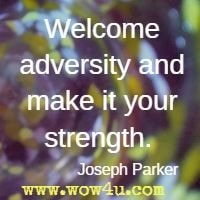 Welcome adversity and make it your strength.  Joseph Parker