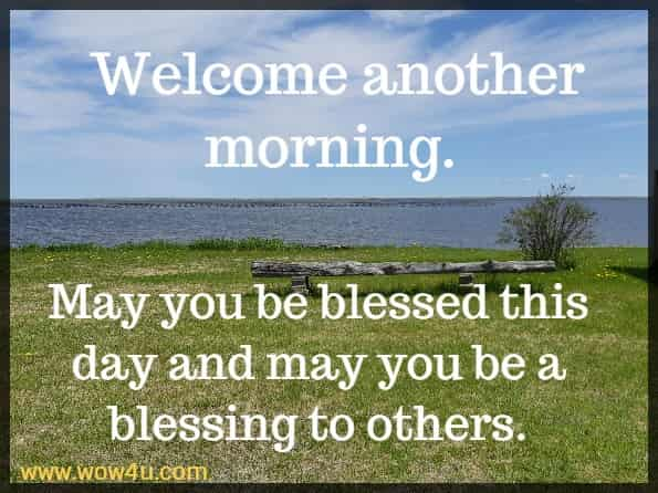 Welcome another morning. May you be blessed this day and may you be a blessing to others.