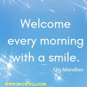 Welcome every morning with a smile. Og Mandino