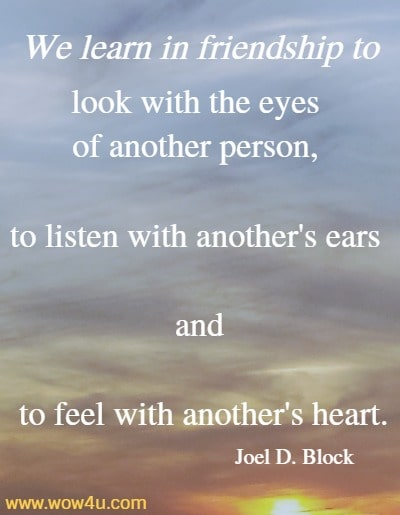 We learn in friendship to look with the eyes of another person,  to listen with another's ears and to feel with another's heart. Joel D. Block