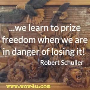 ...we learn to prize freedom when we are in danger of losing it! Robert Schuller