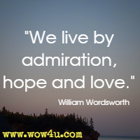 We live by admiration, hope and love. William Wordsworth
