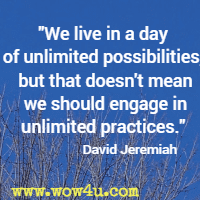 We live in a day of unlimited possibilities,  but that doesn't mean we should engage in unlimited practices. David Jeremiah