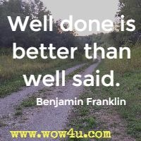 Well done is better than well said. Benjamin Franklin