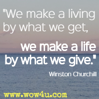 We make a living by what we get, we make a life by what we give. Winston Churchill