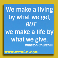 We make a living by what we get, but we make a life by what we give. Winston Churchill