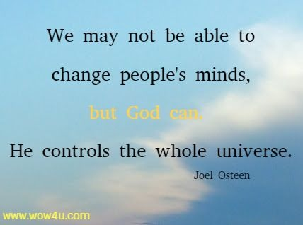 We may not be able to change people's minds, but God can.  He controls the whole universe. Joel Osteen