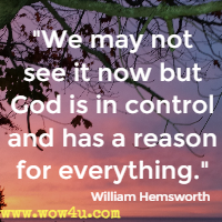 We may not see it now but God is in control and has a reason for everything. William Hemsworth
