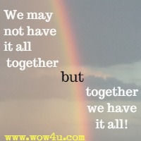 We may not have it all together but together we have it all!