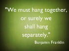 We must hang together, or surely we shall hang separately. Benjamin Franklin