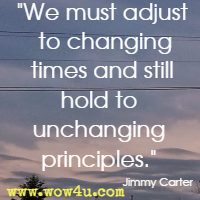 We must adjust to changing times and still hold to unchanging principles. Jimmy Carter