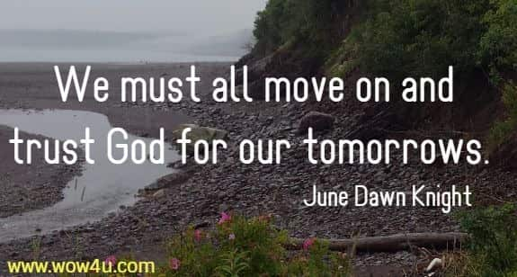We must all move on and trust God for our tomorrows.  June Dawn Knight