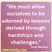 We must allow ourselves to be adorned by lessons derived through hardships and challenges. Tony Narams