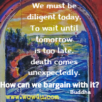 We must be diligent today. To wait until tomorrow is too late. death comes unexpectedly. How can we bargain with it? Buddha