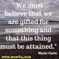 We must believe that we are gifted for something and that this thing must be attained. Marie Curie