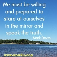 We must be willing and prepared to stare at ourselves in the mirror and speak the truth. Mark Devro