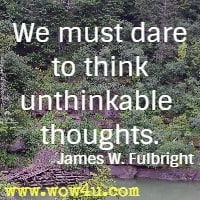 We must dare to think unthinkable thoughts.