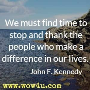 We must find time to stop and thank the people who make a difference in our lives. John F. Kennedy