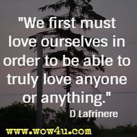We first must love ourselves in order to be able to truly love anyone or anything. D Lafrinere