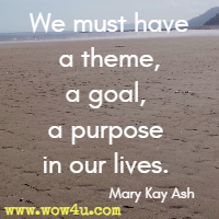We must have a theme, a goal, a purpose in our lives. Mary Kay Ash