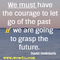 We must have the courage to let go of the past if we are going to grasp the future.  David DeNotaris