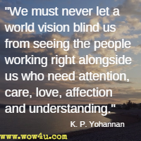 We must never let a world vision blind us from seeing the people working right alongside us who need attention, care, love, affection and understanding. K. P. Yohannan