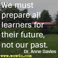 We must prepare all learners for their future, not our past. Dr. Anne Davies