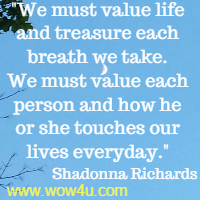 We must value life and treasure each breath we take. We must value each person and how he or she touches our lives everyday. Shadonna Richards