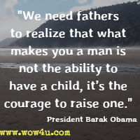We need fathers to realize that what makes you a man is not the ability to have a child, it's the courage to raise one. President Barak Obama
