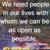 We need people in our lives with whom we can be as open as possible. Thomas Moore