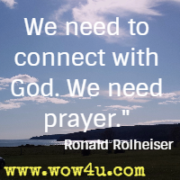 We need to connect with God. We need prayer. Ronald Rolheiser