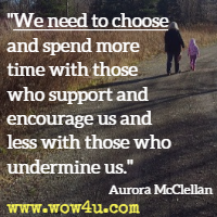 We need to choose and spend more time with those who support and encourage us and less with those who undermine us. Aurora McClellan