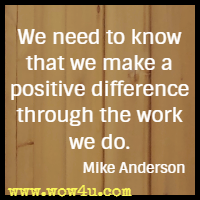 We need to know that we make a positive difference through the work we do. Mike Anderson